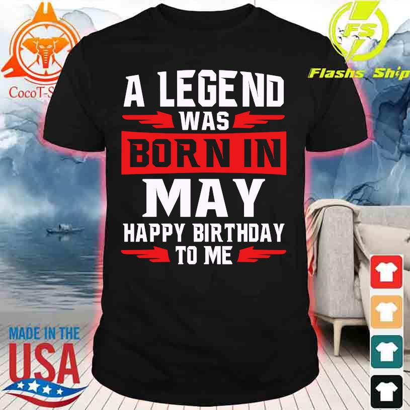 2021 A legend was Born in May happy Birthday to me shirt