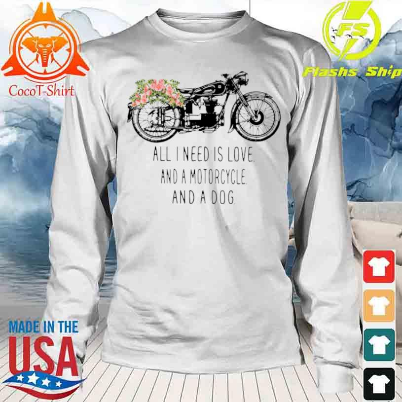 All I Need Is Love And A Motorcycle And A Dog Flower Shirt longsleeve