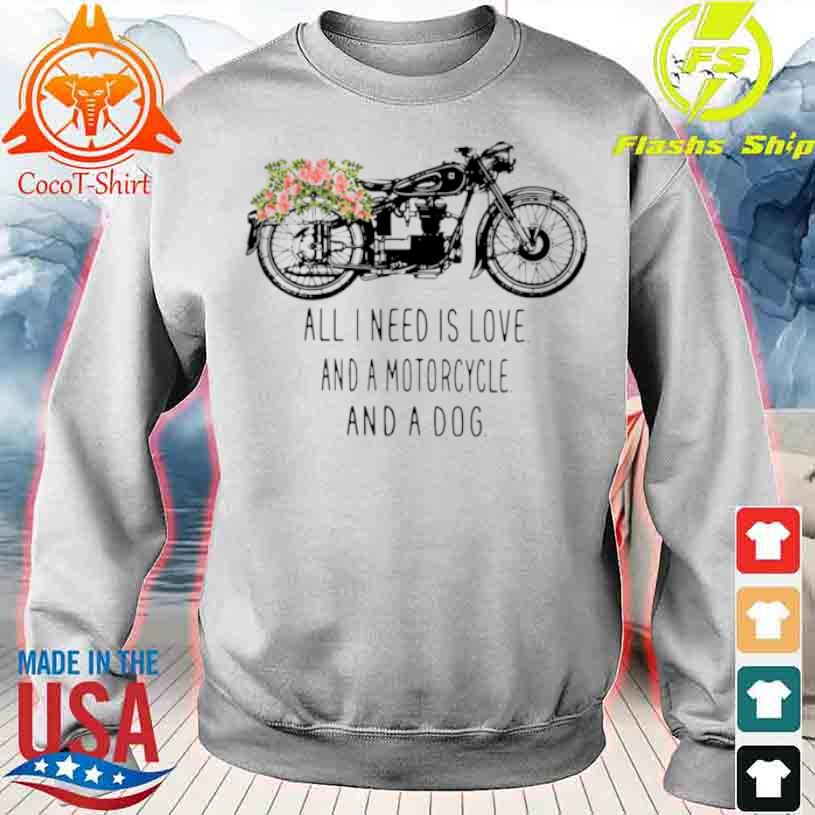 All I Need Is Love And A Motorcycle And A Dog Flower Shirt sweater
