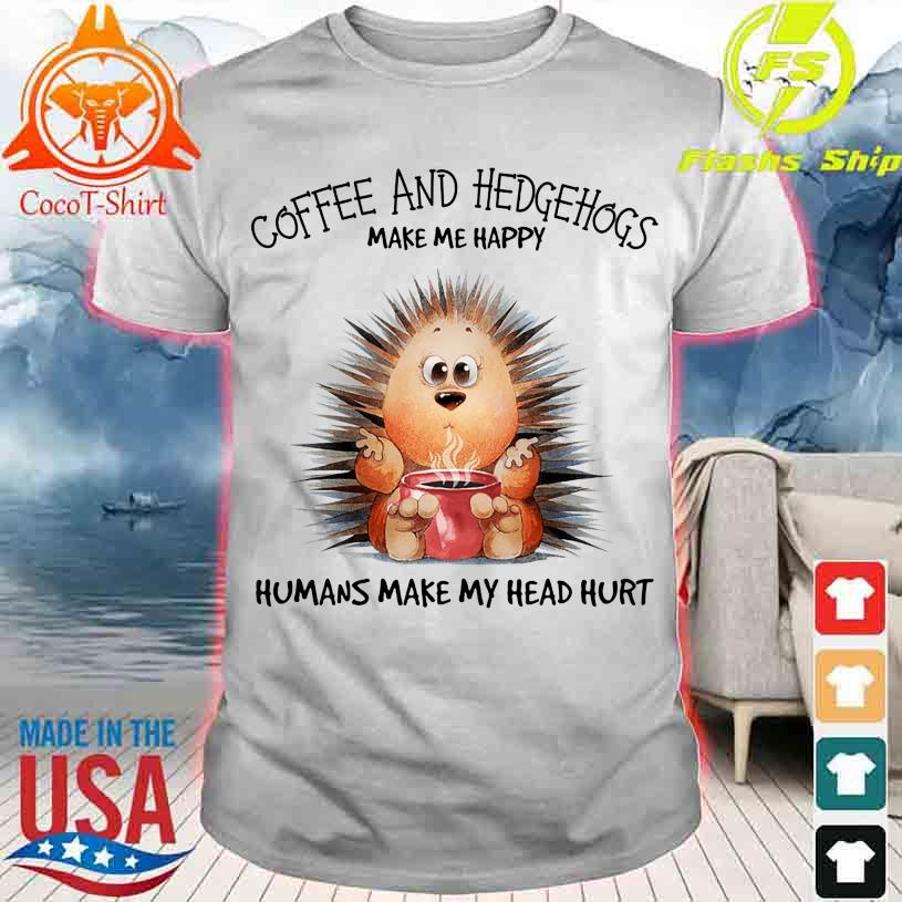 Coffee and Hedgehogs make me happy Humans make my head hurt shirt