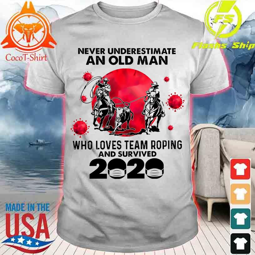 Official Never underestimate an old Man who loves team Roping and survived 2020 shirt