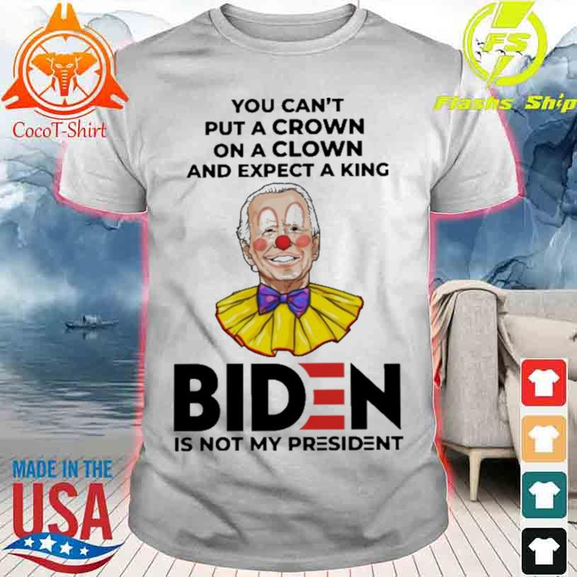 Official You Can't Put A Crown On A Clown And Expect A King Biden Is Not My President Shirt